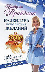 Наталия Правдина -Календарь исполнения желаний на 2016 год. 366 практик от Мастера. Лунный календарь