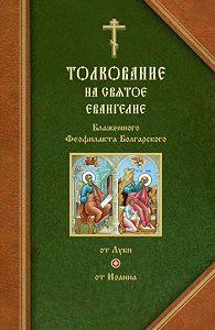 Феофилакт Болгарский - Толкования на Евангелия от Луки и от Иоанна