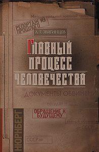 Александр Звягинцев -Главный процесс человечества. Репортаж из прошлого. Обращение к будущему