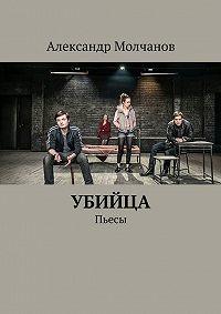 Александр Молчанов -Убийца. Пьесы