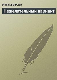 Михаил Веллер -Нежелательный вариант