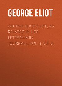 George Eliot -George Eliot's Life, as Related in Her Letters and Journals. Vol. 1 (of 3)