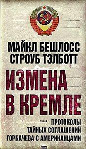 Майкл Бешлосс -Измена в Кремле. Протоколы тайных соглашений Горбачева c американцами