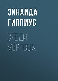 Зинаида Николаевна Гиппиус -Среди мёртвых