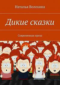 Наталья Волохина -Дикие сказки. Современная проза