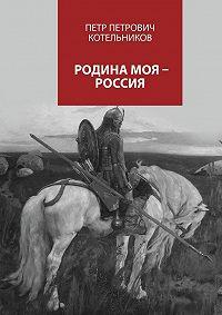 Петр Котельников -Родина моя – Россия