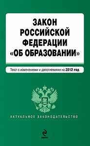 Коллектив Авторов -Закон Российской Федерации «Об образовании». Текст с изменениями и дополнениями на 2012 год