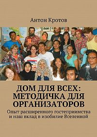 Антон Кротов - Дом для всех: методичка для организаторов. Опыт расширенного гостеприимства инаш вклад визобилие Вселенной