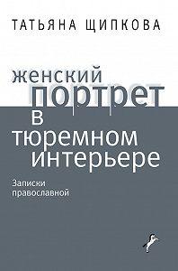 Татьяна Щипкова - Женский портрет в тюремном интерьере