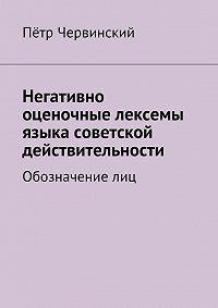 Пётр Червинский - Негативно оценочные лексемы языка советской действительности. Обозначение лиц