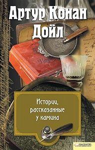 Артур Конан Дойл - Истории, рассказанные у камина (сборник)