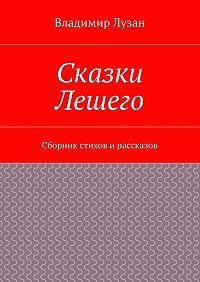 Владимир Васильевич Лузан -Сказки Лешего. Сборник стихов и рассказов