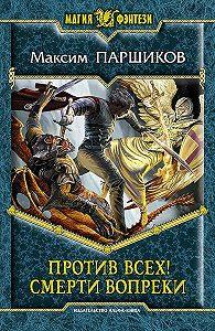 Максим Паршиков - Против всех! Смерти вопреки