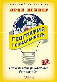 Эрик Вейнер -География гениальности: Где и почему рождаются великие идеи