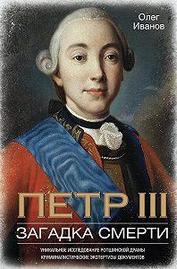 Олег Александрович Иванов -Петр III. Загадка смерти