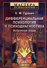 Константин Маркович Гуревич - Дифференциальная психология и психодиагностика. Избранные труды