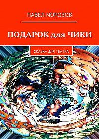 Павел Морозов -Подарок дляЧики. Сказка для театра