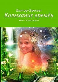 Виктор-Яросвет - Колыхание времён. Книга 1. Миражи времён