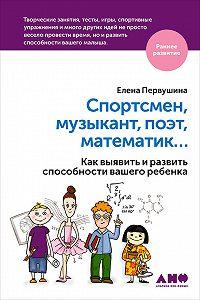 Елена Первушина -Спортсмен, музыкант, поэт, математик… Как выявить и развить способности вашего ребенка