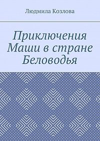 Людмила Козлова -Приключения Маши в стране Беловодья