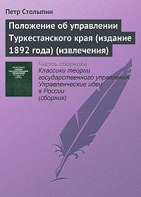 Петр Аркадьевич Столыпин -Положение об управлении Туркестанского края (издание 1892 года) (извлечения)