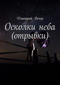 Дмитрий Вечер -Осколки неба (отрывки)