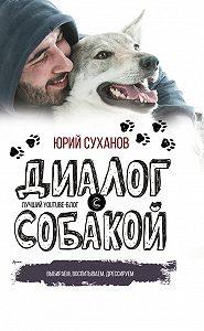 Юрий Владимирович Суханов -Диалог с собакой. Выбираем, воспитываем, дрессируем
