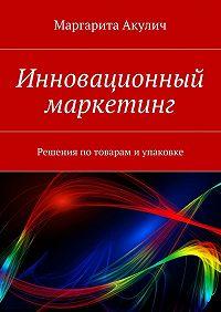 Маргарита Акулич -Инновационный маркетинг. Решения по товарам и упаковке