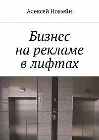 Алексей Номейн -Бизнес нарекламе влифтах