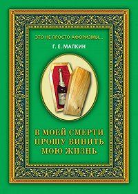 Геннадий Ефимович Малкин -В моей смерти прошу винить мою жизнь