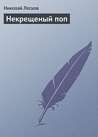 Николай Лесков - Некрещеный поп