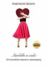 Анастасия Залога - Любовь к себе. 50 способов повысить самооценку