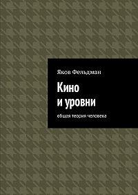 Яков Фельдман -Кино и уровни. Общая теория человека