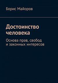 Борис Майоров -Достоинство человека. Основа прав, свобод изаконных интересов