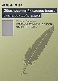 Леонид Максимович Леонов -Обыкновенный человек (комедия в четырех действиях)