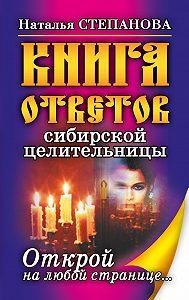 Наталья Ивановна Степанова - Книга ответов сибирской целительницы. Открой на любой странице…