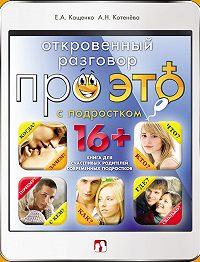 Анна Котенёва, Е. А. Кащенко - Откровенный разговор про это с подростком