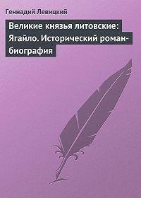 Геннадий Левицкий -Великие князья литовские: Ягайло. Исторический роман-биография