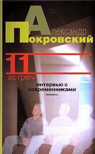 Александр Покровский -11 встреч. Интервью с современниками