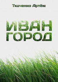 Артём Ткаченко -Иван-город