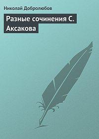 Николай Добролюбов - Разные сочинения С. Аксакова