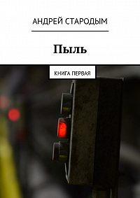 Андрей Стародым -Пыль. Книга первая