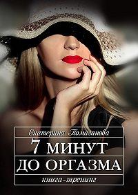 Екатерина Помазанова -7 минут до оргазма. Книга-тренинг