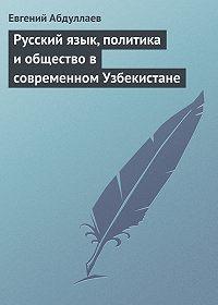 Евгений Абдуллаев -Русский язык, политика и общество в современном Узбекистане