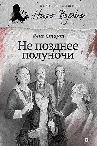Рекс Стаут -Не позднее полуночи (сборник)