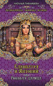 Наталья Павлищева - Клеопатра и Антоний. Роковая царица