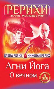 Николай Рерих, Елена Рерих - Агни Йога. О вечном (сборник)