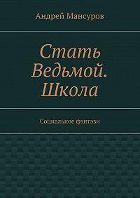 Андрей Мансуров - Стать Ведьмой. Школа. Социальное фэнтэзи