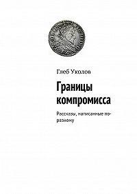 Глеб Уколов -Границы компромисса. Рассказы, написанные по-разному