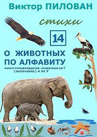 Виктор Пилован - Оживотных поалфавиту. Книга четырнадцатая. Животные наТ (окончание) инаУ